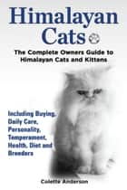 Himalayan Cats, The Complete Owners Guide to Himalayan Cats and Kittens Including Buying, Daily Care, Personality, Temperament, Health, Diet and Breeders ebook by Colette Anderson