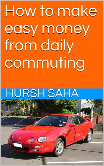 How to make easy money from daily commuting ebook by Hursh Saha
