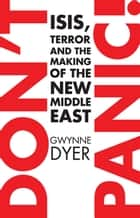 Don't Panic - ISIS, Terror and the Making of the New Middle East ebook by Gwynne Dyer