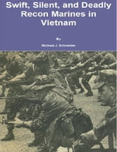 Swift, Silent and Deadly: Recon Marines in Vietnam ebook by Michael J. Schneider