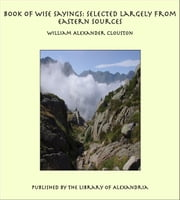 Book of Wise Sayings: Selected Largely from Eastern Sources ebook by William Alexander Clouston