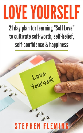 "Love Yourself: 21 Day Plan for Learning ""Self-Love"" To Cultivate Self-Worth, Self-Belief, Self-Confidence, Happiness ebook by Stephen Fleming"