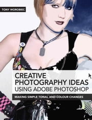Creative Photography Ideas Using Adobe Photoshop: Making Simple Tonal and Colour Changes ebook by Worobiec, Tony