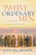 Twelve Ordinary Men - How the Master Shaped His Disciples for Greatness, and What He Wants to Do with You ebook by John MacArthur