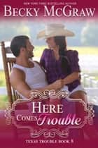 Here Comes Trouble - Texas Trouble, #8 ebook by Becky McGraw
