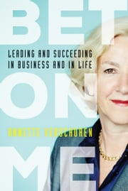 Bet On Me - Leading and Succeeding in Business and in Life ebook by Annette Verschuren