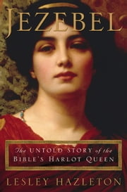 Jezebel - The Untold Story of the Bible's Harlot Queen ebook by Lesley Hazleton
