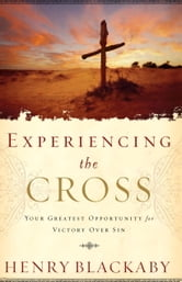 Experiencing the Cross - Your Greatest Opportunity for Victory Over Sin ebook by Henry Blackaby