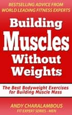 Building Muscles Without Weights For Men - Best Bodyweight Exercises For Building Muscle Mass - Fit Expert Series ebook by