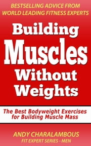 Building Muscles Without Weights For Men - Best Bodyweight Exercises For Building Muscle Mass - Fit Expert Series ebook by Andy Charalambous