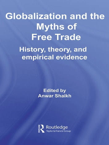 Globalization and the Myths of Free Trade - History, Theory and Empirical Evidence ekitaplar by Anwar Shaikh
