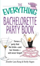 The Everything Bachelorette Party Book - Throw a Party That the Bride and Her Friends Will Never Forget ebook by Jennifer Lata Rung, Shelly Hagen