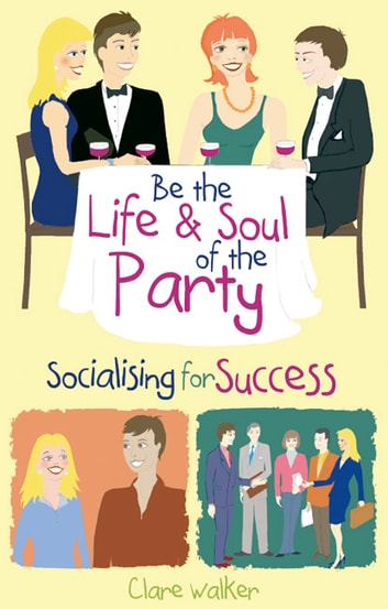 Be the Life and Soul of the Party - Socialising for success eBook by Clare Walker
