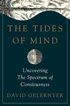 The Tides of Mind: Uncovering the Spectrum of Consciousness ebook by David Gelernter