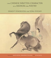 The Chinese Written Character as a Medium for Poetry - A Critical Edition ebook by Ernest Fenollosa,Ezra Pound,Haun Saussy,Jonathan Stalling,Lucas Klein