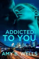 Addicted to You ebook by Amy B. Wells