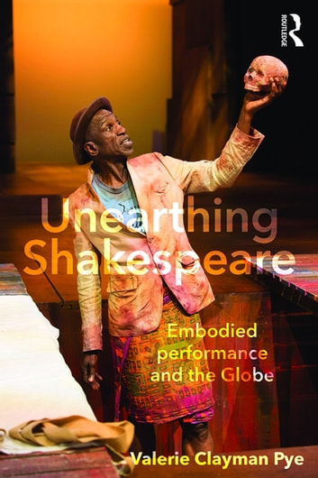 Unearthing Shakespeare - Embodied Performance and the Globe ebook by Valerie Clayman Pye