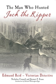 The Man Who Hunted Jack the Ripper - Edmund Reid - Victorian Detective ebook by Nicholas Connell & Stewart P Evans