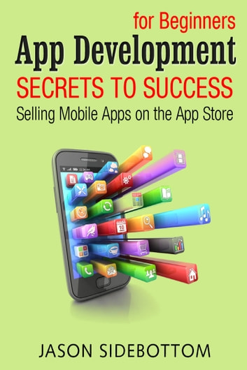 App Development For Beginners: Secrets to Success Selling Apps on the App Store ebook by Jason Sidebottom