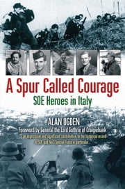 A Spur Called Courage: SOE Heroes in Italy ebook by Alan Ogden