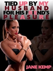 Tied Up by my Husband for His Friend's Pleasure (My Wife's Secret Desires Episode No. 1) ebook by Jane Kemp