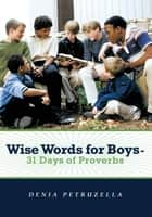 Wise Words for Boys - 31 Days of Proverbs ebook by Denia Petruzella