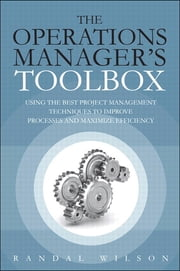 The Operations Manager's Toolbox - Using the Best Project Management Techniques to Improve Processes and Maximize Efficiency ebook by Randal Wilson