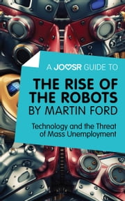 A Joosr Guide to… The Rise of the Robots by Martin Ford: Technology and the Threat of Mass Unemployment ebook by Joosr