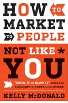 How to Market to People Not Like You ebook by Kelly McDonald