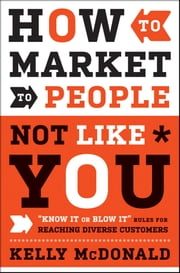 "How to Market to People Not Like You - ""Know It or Blow It"" Rules for Reaching Diverse Customers ebook by Kelly McDonald"