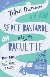 Serge Bastarde Ate My Baguette - On the Road in the Real Rural France ebook by John Dummer