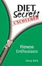 Diet Secrets Uncovered: Fitness Enthusiasts ebook by Fiona Kirk