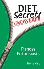 Diet Secrets Uncovered: Fitness Enthusiasts - Secrets to Successful Fat Loss ebook by Fiona Kirk