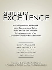 Getting to Excellence - What Every Educator Should Know about Consequences of Beliefs, Values, Attitudes, and Paradigms for the Reconstruction of an Academically Unacceptable Middle School ebook by James A. Johnson, Jr., PhD