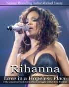 Rihanna: Love in a Hopeless Place ebook by Michael Essany