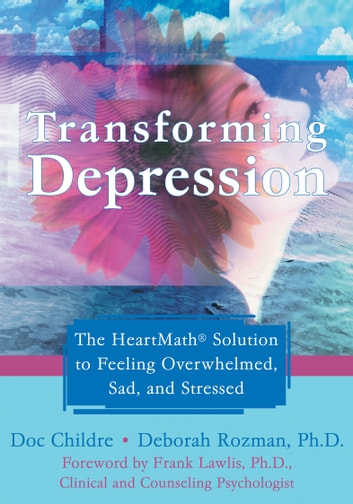 Transforming Depression - The HeartMath Solution to Feeling Overwhelmed, Sad, and Stressed ebook by Doc Childre,Deborah Rozman, PhD
