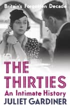 The Thirties: An Intimate History of Britain eBook by Juliet Gardiner