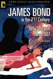 James Bond in the 21st Century - Why We Still Need 007 ebook by Glenn Yeffeth,Leah Wilson