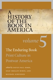 A History of the Book in America - Volume 5: The Enduring Book: Print Culture in Postwar America ebook by David Paul Nord,Joan Shelley Rubin,Michael Schudson