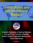 United States and Unconventional Warfare: Al Qaeda's Exploitation of American Weakness, Iran and Proxy Terrorism, Hizbollah, China's Holistic Asymmetric Warfare Plan, Future Adversaries ebook by Progressive Management