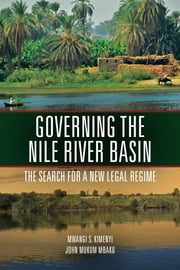Governing the Nile River Basin - The Search for a New Legal Regime ebook by Mwangi Kimenyi,John Mbaku