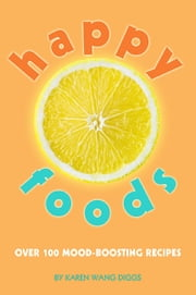 Happy Foods - Over 100 Mood-Boosting Recipes ebook by Karen Wang Diggs