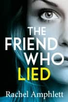 The Friend Who Lied - A gripping psychological thriller ebook by Rachel Amphlett