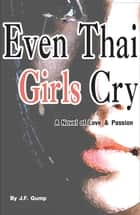 Even Thai Girls Cry - A Novel of Love & Passion ebook by J.F. Gump