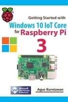 Getting Started with Windows 10 IoT Core for Raspberry Pi 3 ebook by Agus Kurniawan