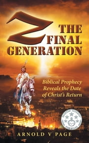 Z: The Final Generation - Biblical Prophecy Reveals the Date of Christ's Return ebook by Arnold V Page