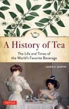 A History of Tea - The Life and Times of the World's Favorite Beverage ebook by Laura C. Martin