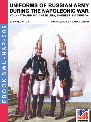 Uniforms of Russian army during the Napoleonic war Vol. 4 - Artillery, Engineers, and Garrisons 1796-1801 ebook by Aleksandr Vasilevich Viskovatov,Mark Conrad