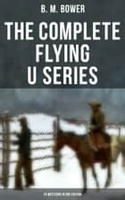 The Complete Flying U Series – 24 Westerns in One Edition - The Flying U Ranch, The Heritage of the Sioux, Rodeo, Dark Horse, Miss Martin's Mission, Happy Jack Wild Man, The Spirit of the Range, The Lonesome Trail… ebook by B. M. Bower