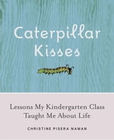 Caterpillar Kisses - Lessons My Kindergarten Class Taught Me About Life ebook by Christine Pisera Naman